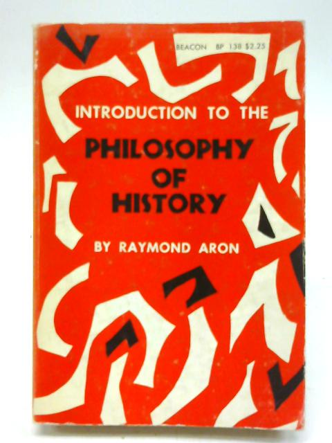 Introduction to the philosophy of history: An essay on the limits of historical objectivity ; (Beacon ; BP 138) By Raymond Aron