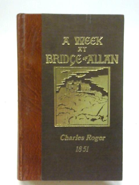 A Week at Bridge of Allan, Comprising an Account of the Airthrey Spa and a Series of Six Excursions to the Interesting Scenery Around This Rising Watering-Place By Roger, Charles