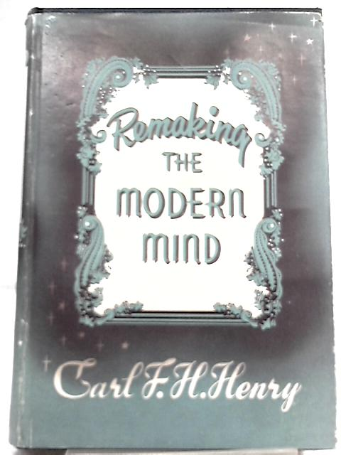 Remaking the Modern Mind By Carl F. H. Henry