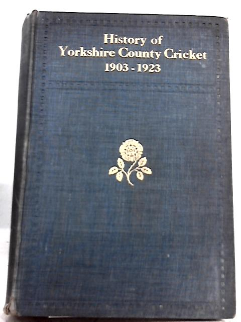 History of Yorkshire County Cricket 1903-1923 By A. W. Pullin