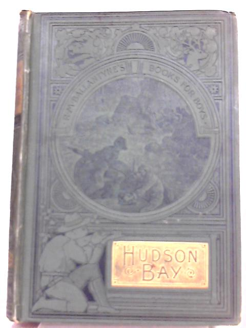 Hudson Bay Or Everyday Life In The Wilds Of North America By Robert Michael Ballantyne