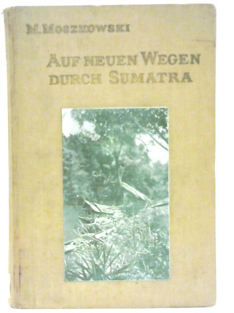 Auf Neuen Wegen Durch Sumatra: Forschungsreisen in Ost- Und Zentral-Sumatra (1907) By Max Moszkowski
