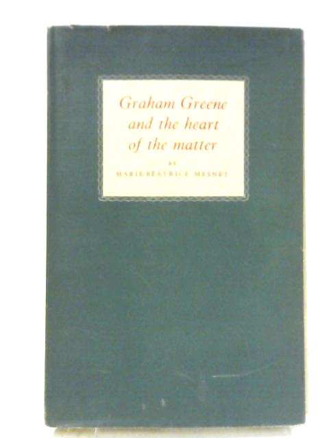 Graham Greene and the Heart of the Matter: An Essay By Marie Betrice Mesnet