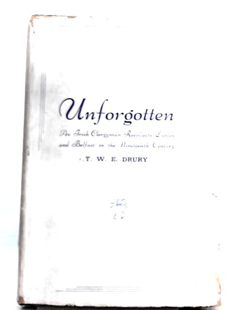 Unforgotten, An Irish Clergyman Recollects Dublin and Belfast in the Nineteenth Century by T. W. E. Drury