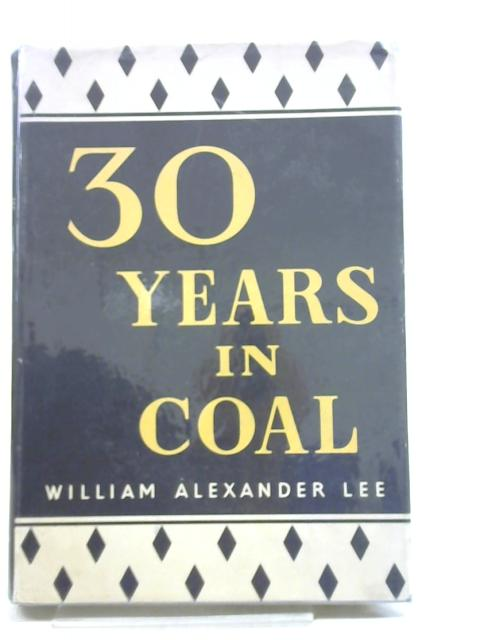 30 (THIRTY) YEARS IN COAL 1917-1947 By William Alexander Lee