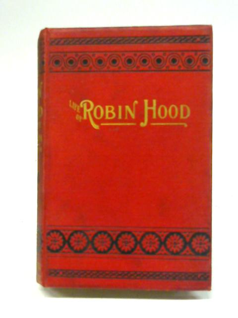 The Life Of Robin Hood, The Celebrated Outlaw: Comprising an Historical Account of his Birth, Famous Exploits, Merry Speeches, Ballads, and Gallant Behaviour By Edward William Fithian