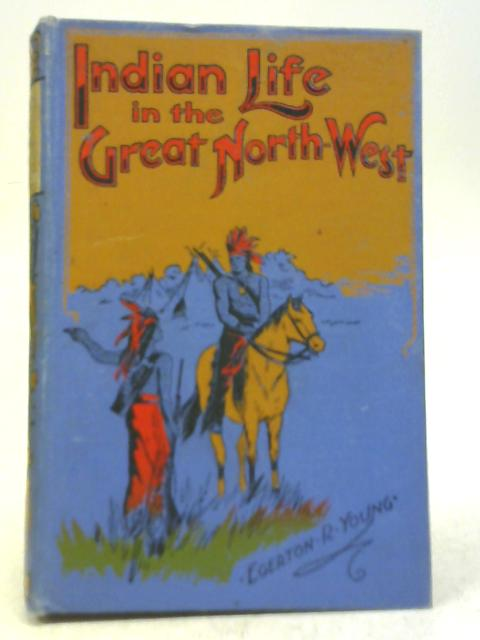 Indian Life in the Great North-West By Egerton R. Young