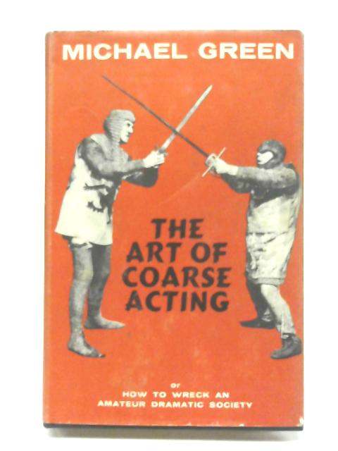 The Art Of Coarse Acting Or How To Wreck An Amateur Dramatic Society By Michael Green