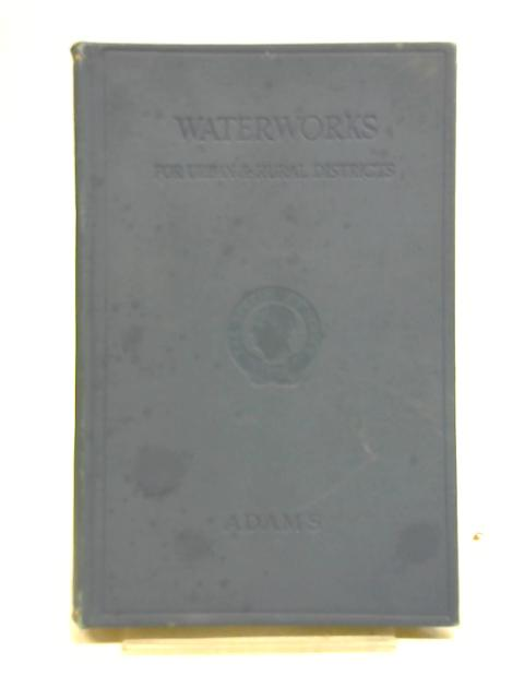 Waterworks For Urban And Rural Districts: With Notes On The Supply For Mansions And Isolated Buildings By Henry C Adams