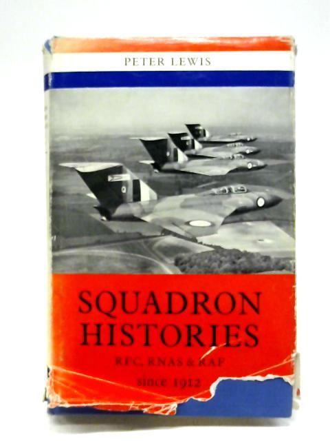 Squadron Histories R.F.C., R.N.A.S. & R.A.F. 1912 By Peter Lewis