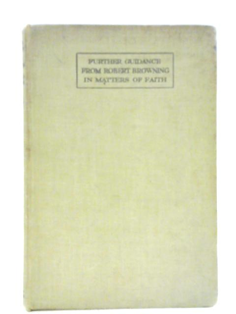 """Further Guidance From Robert Browning In Matters Of Faith: Suggested by """"Feristah's Fancy"""" By John A. Hutton"""