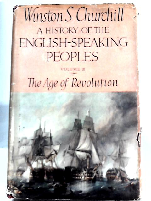A History of the English-Speaking Peoples - Vol. III The Age of Revolution By Winston S. Churchill