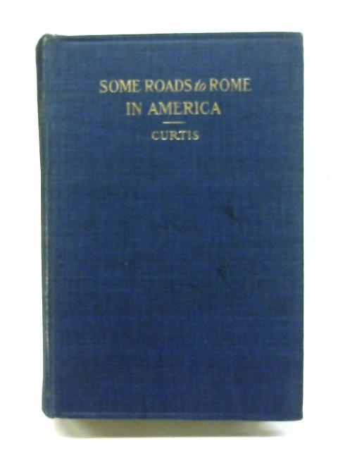 Some Roads to Rome in America: Being Personal Records of Conversions to the Catholic Church By G. P. Curtis (Ed.)