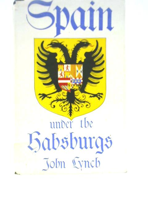 Spain Under the Habsburgs, Volume 1: Empire & Absolutism 1516-1598 By John Lynch