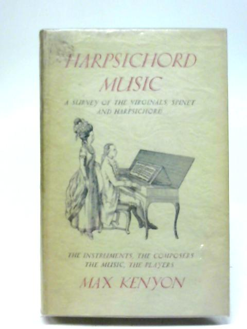 Harpsichord Music: A Survey Of The Virginals, Spinet And Harpsichord - The Insturments, The Composers, The Music, The Players By Max Kenyon