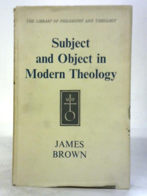 Subject and Object in Modern Theology: the Croall Lectures Given in the University of Edinburgh, 1953. By James Brown