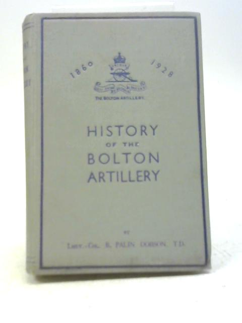 History of The Bolton Artillery 1860-1928 By Lieut. Col. B Palin Dobson