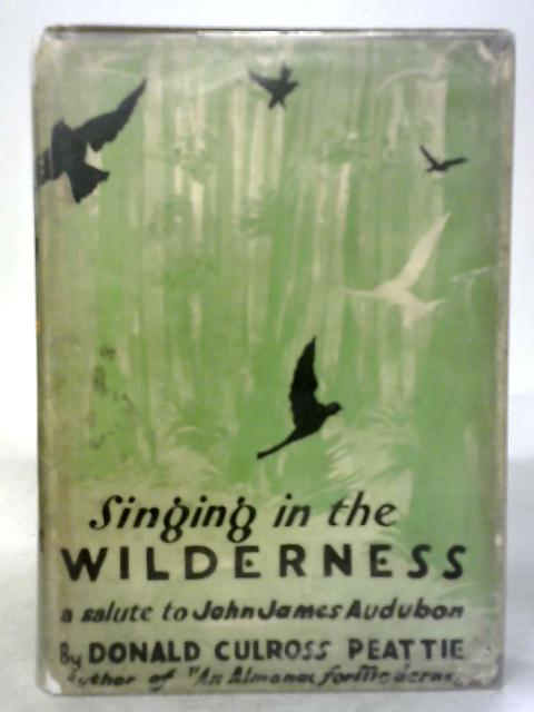 Singing in the Wilderness: a Salute to John James Audubon By Donald Culross Peattie