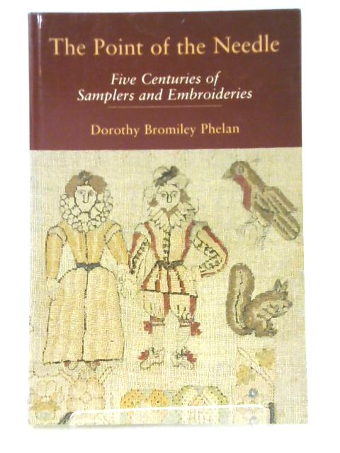 The Point of the Needle : Five Centuries of Samplers and Embroideries By Dorothy Phelan