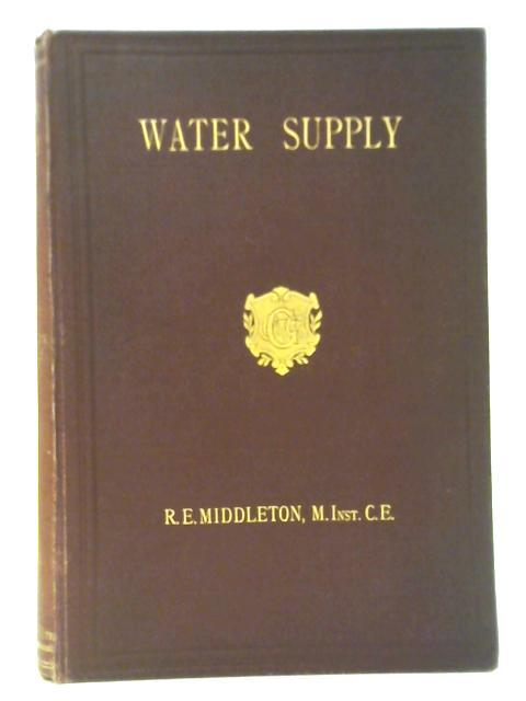 Water Supply: A Student's Handbook on the Conditions Governing the Selection of Sources and the Distribution of Water By Reginald E Middleton