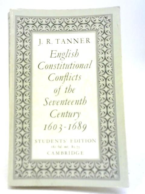 English Constitutional Conflicts of the 17th Century 1603-1689 By J R Tanner