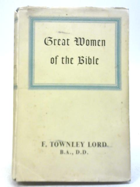 Great Women Of The Bible By F Townley Lord