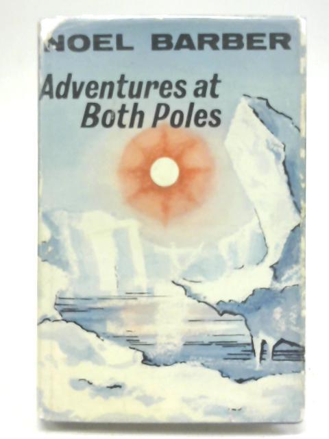 Adventures at Both Poles By Barber, Noel