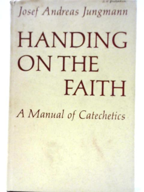 Handing on the Faith: A Manual of Catechetics By Josef Andreas Jungmann