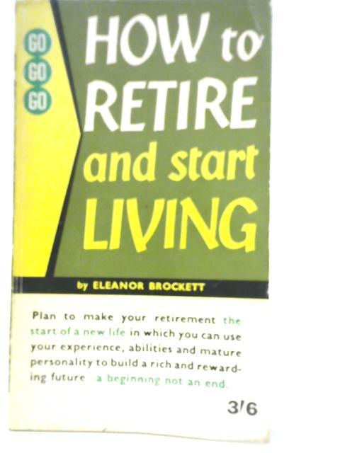 How to Retire and Start Living By Eleanor Brockett