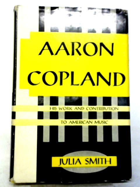 Aaron Copland, His Work And Contribution To American music By Julia Smith