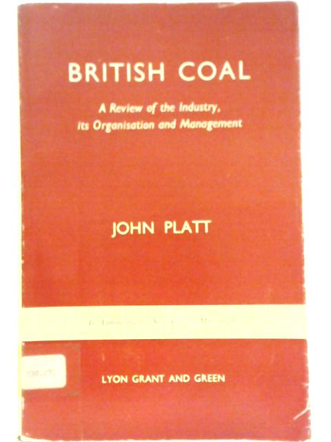 British Coal - A Review of the Industry its Organisation and Management By J. Platt