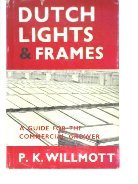 Dutch Lights and Frames: A Guide for the Commercial Grower By P.K Willmott