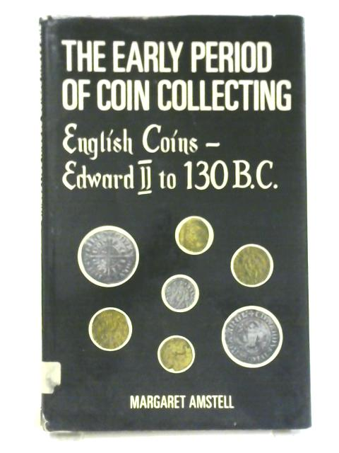 The Early Period of Coin Collecting: English Coins: Edward II to 130 B.C By Margaret Amstell