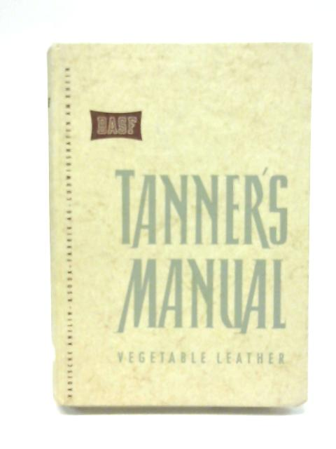 Tanner's Manual Vegetable Leather By Unstated
