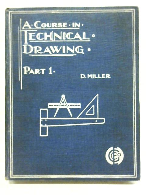 The Fundamental Principles and Practice of Technical Drawing Arranged for Schools - Part One By D Miller
