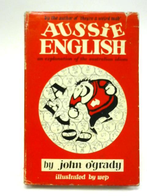 Aussie English - an Explanation of the Australian Idiom By John O'Grady
