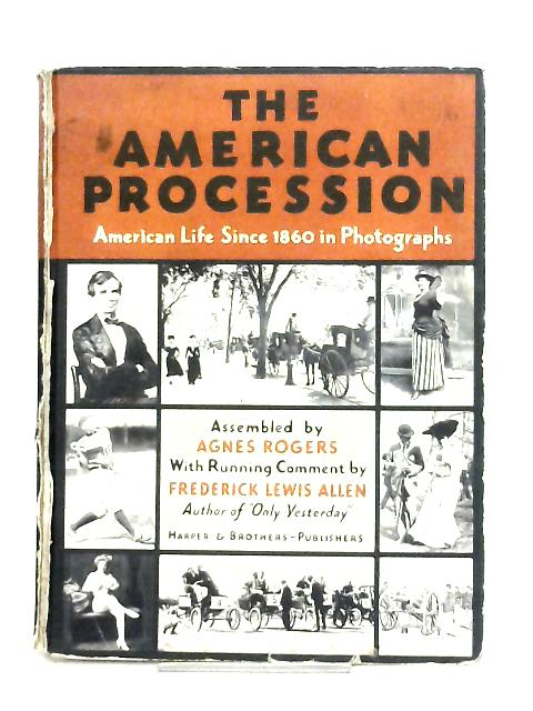 The American Procession. American Life Since 1860 in Photographs By Agnes Rogers