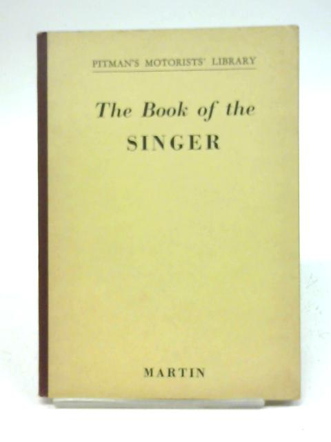 Pitman's Motorists' Library: The Book Of The Singer: A Guide To The S M 1500 Saloon and the s m roadster with maintenance recommendations for the singer 'nine' models 4ab and 4a. By Martin, W. A. Gibson.