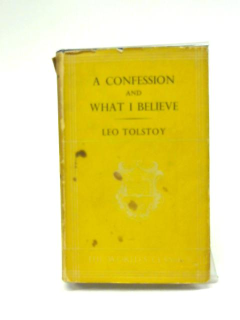 A Confession and What I Believe. By Leo. Tolstoy