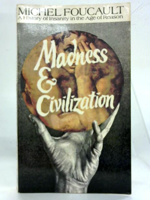 Madness & Civilization, A History of Insanity in the Age of Reason by Michel Foucault