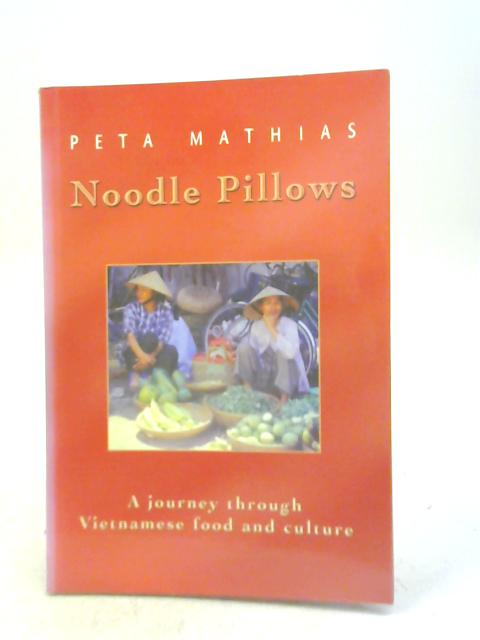 Noodle Pillows: A Journey Through Vietnamese Food and Culture By Peta Mathias