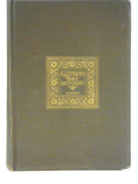 Illustrated Bible Dictionary: and Treasury of Biblical History, Biography, Geography, Doctrine, and Literature: With Numerous Illustrations and Important Chronological Tables and Maps By M. G. Easton