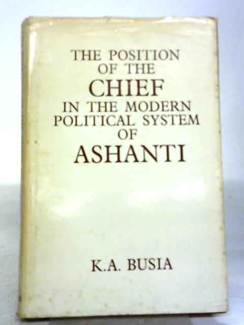 Position of the Chief in the Modern Political System of Ashanti (Library of African Study) by K.A.Busia