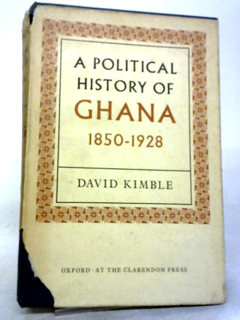 A Political History of Ghana. The Rise of Gold Coast Nationalism 1850-1928. by David Kimble