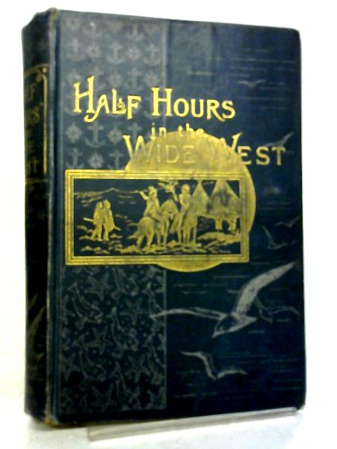 Half Hours in the Wide West By Unstated