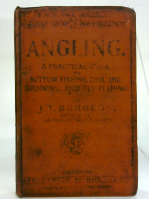 Angling. A Practical Guide To Bottom Fishing, Trolling, Spinning, And Fly Fishing. With a Chapter on Sea Fishing. By J T Burgess