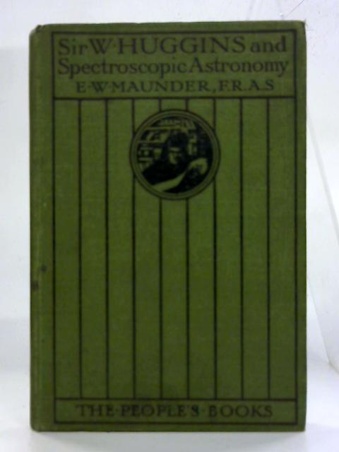 Sir William Huggins and Spectroscopic Astronomy. by E W Maunder