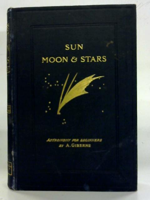 Sun, Moon and Stars; astronomy for beginners. by Agnes Giberne