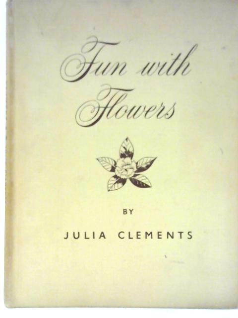 Fun with Flowers: A Treatise on the Art of Flower Arrangement with 115 Photographs of Original Compositions By Julia Clements