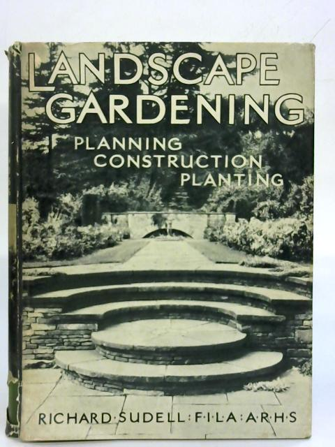 Landscape Gardening - Planning, Construction And Planting. By Ricahrd Sudell